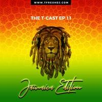 T-CAST EP 11 (JAMAICA-EDITION) by T-Fresh