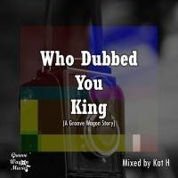 Who Dubbed You King (A Groove Wagon Story) by Kat H
