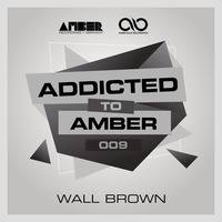 Addicted To Amber Podcast #009 by Wall Brown by Amber Music Label Group