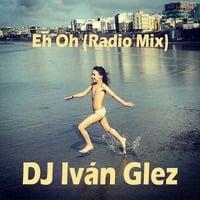 DJ Iván Glez - Eh Oh (Radio Mix) by Iván Glez