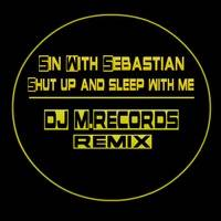 Sin With Sebastian - Shut up and sleep with me (DJ M.Records Remix) by DJ M.Records