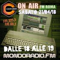 CONFUSION-ROMA ON AIR FM 103.3 MONDORADIO - ROMA 21_04_2018 by Ivano Carpenelli