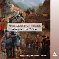 THE LEAST OF THESE - 6.Worship the Creator | Pastor Kurt Piesslinger, M.A.