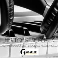 AFRICA RISE PART 3 MIXED BY DJ GRAPHIC (FOR THE LOVE OF DEEP & SOULFUL HOUSE MUSIC) by Dj Graphic